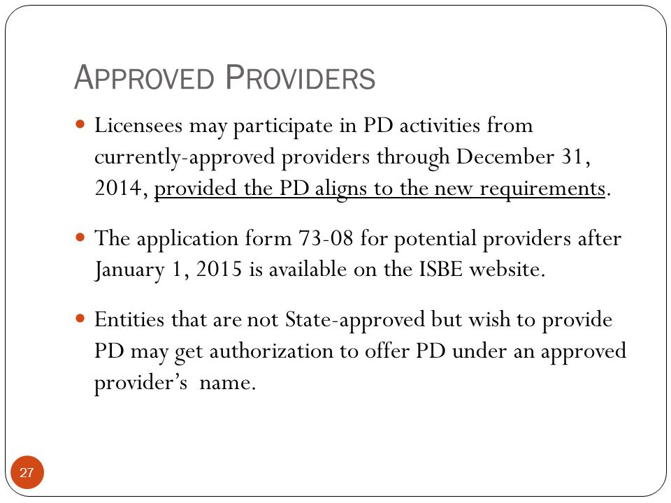 A PPROVED P ROVIDERS 27 Licensees may participate in PD activities from currently-approved providers through December 31, 2014, provided the PD aligns