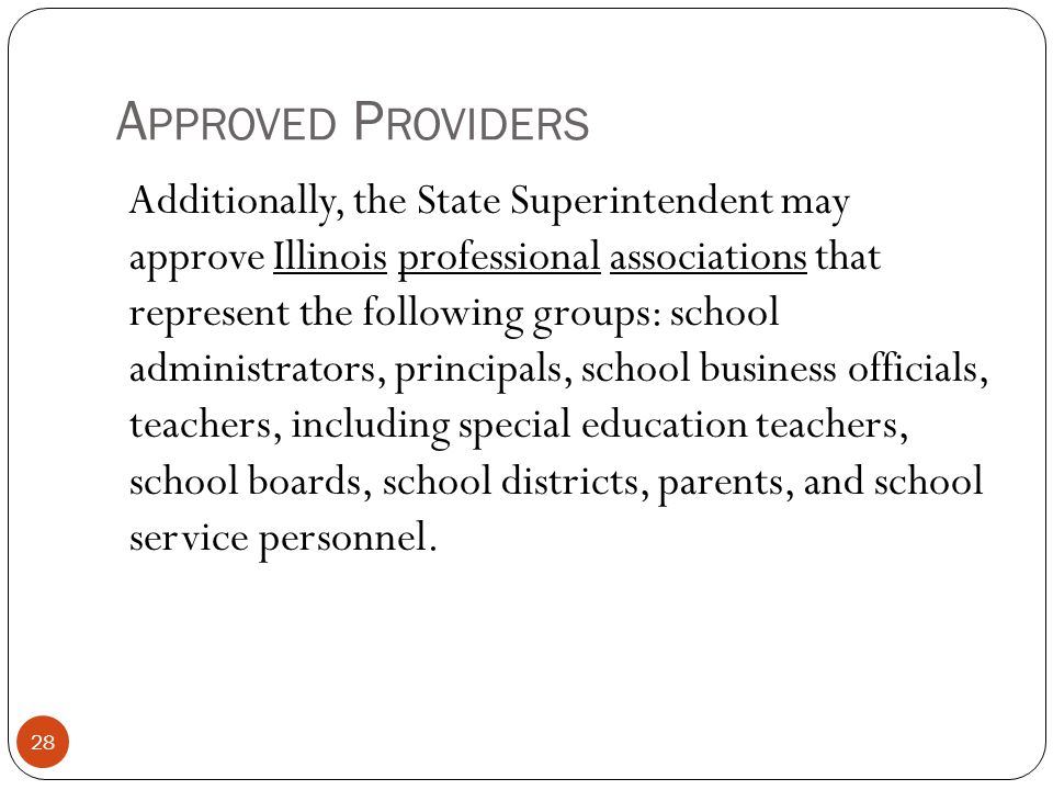 A PPROVED P ROVIDERS 28 Additionally, the State Superintendent may approve Illinois professional associations that represent the following groups: sch