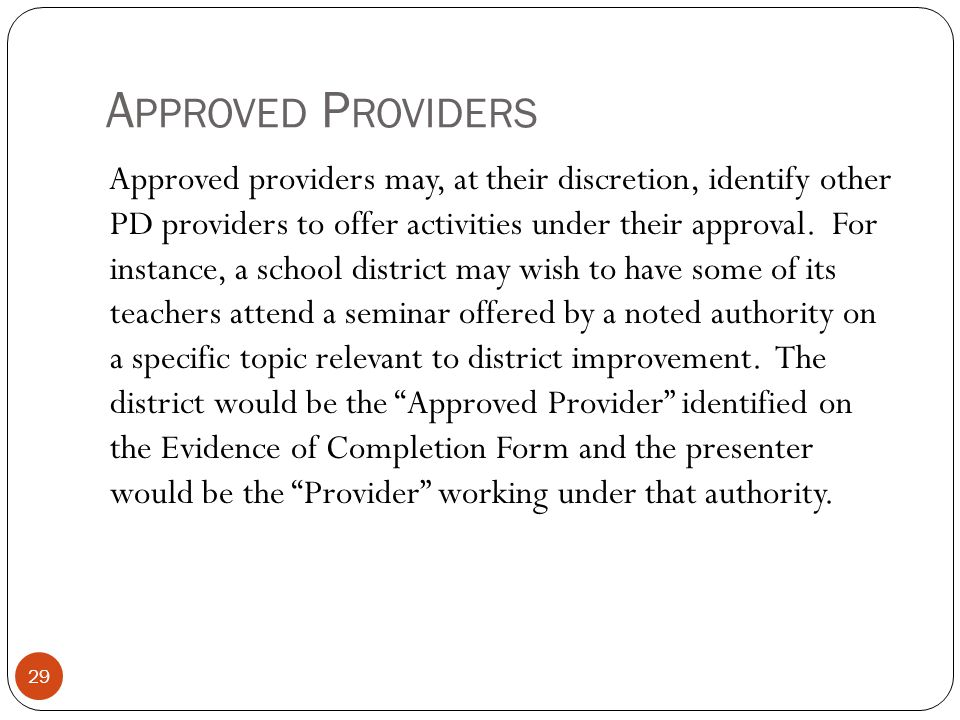 A PPROVED P ROVIDERS 29 Approved providers may, at their discretion, identify other PD providers to offer activities under their approval. For instanc