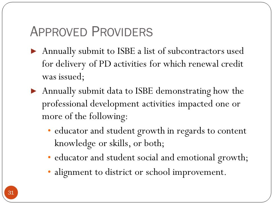 A PPROVED P ROVIDERS 31 ▶ Annually submit to ISBE a list of subcontractors used for delivery of PD activities for which renewal credit was issued; ▶ A