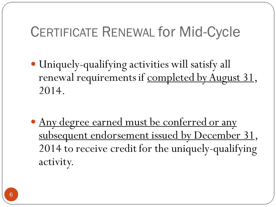 C ERTIFICATE R ENEWAL for Mid-Cycle 6 Uniquely-qualifying activities will satisfy all renewal requirements if completed by August 31, 2014. Any degree