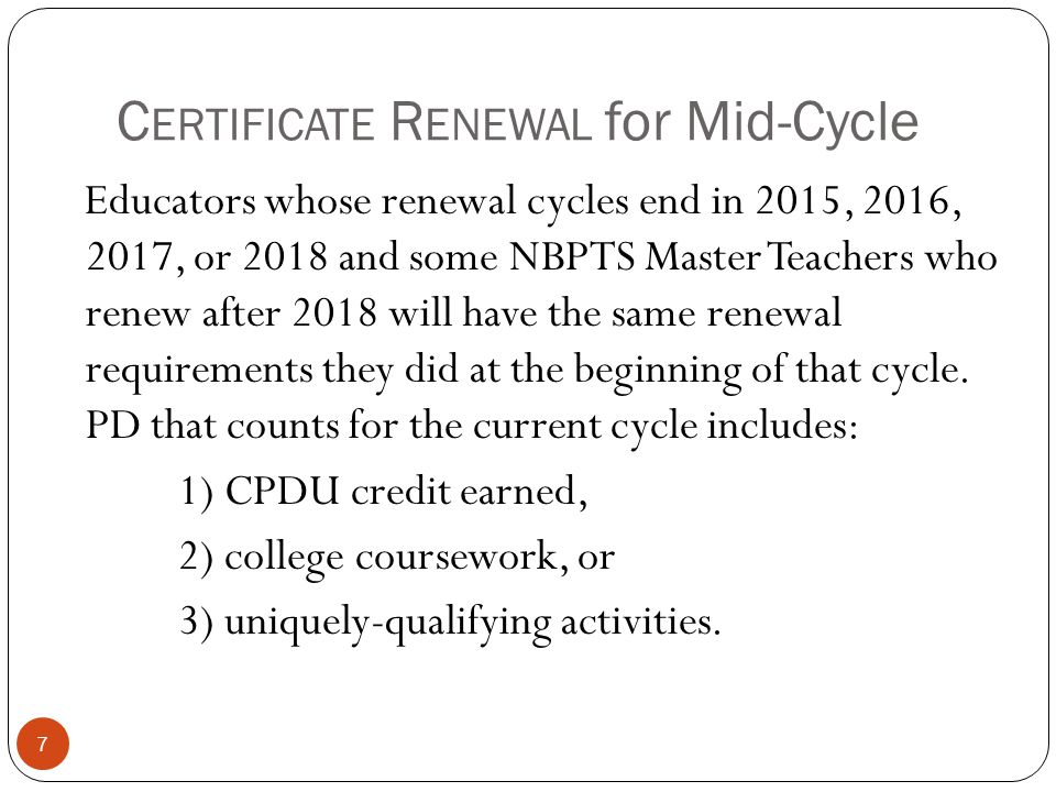 C ERTIFICATE R ENEWAL for Mid-Cycle 7 Educators whose renewal cycles end in 2015, 2016, 2017, or 2018 and some NBPTS Master Teachers who renew after 2