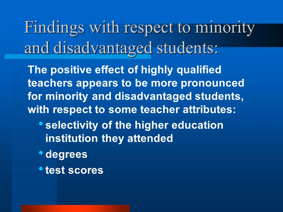 Findings with respect to minority and disadvantaged students: The positive effect of highly qualified teachers appears to be more pronounced for minority and disadvantaged students, with respect to some teacher attributes: selectivity of the higher education institution they attended degrees test scores