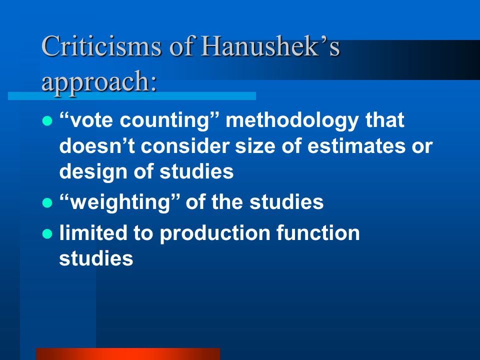 Criticisms of Hanushek's approach: vote counting methodology that doesn't consider size of estimates or design of studies weighting of the studies limited to production function studies