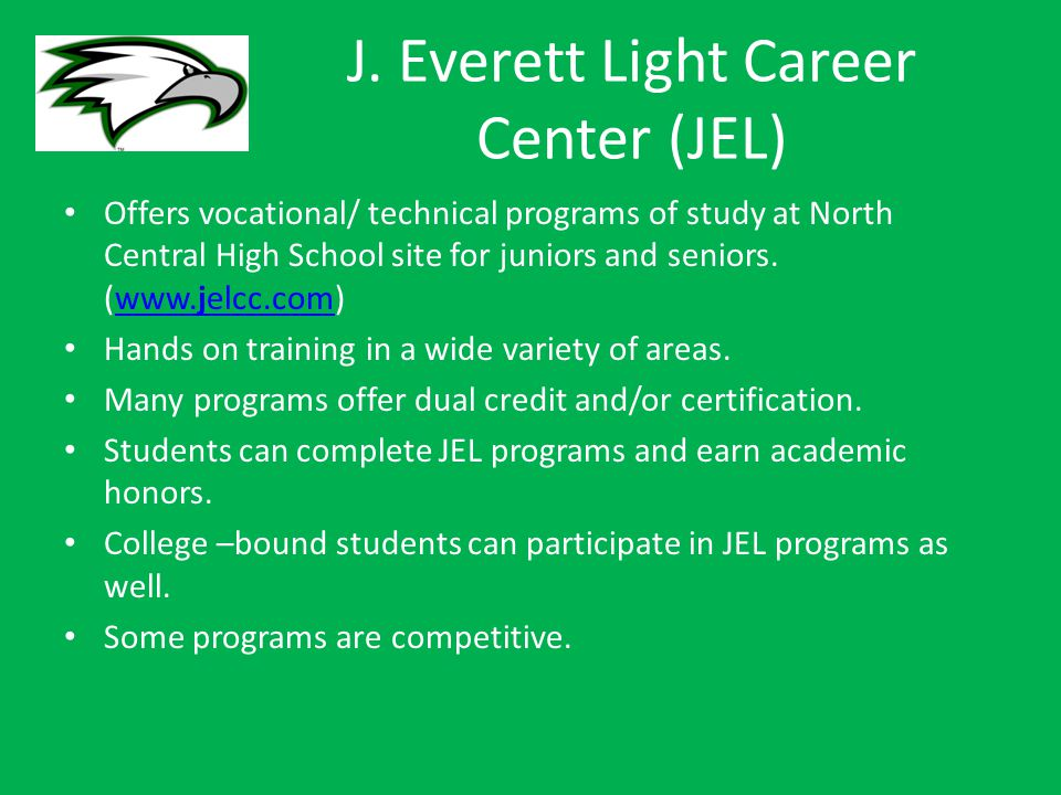 J. Everett Light Career Center (JEL) Offers vocational/ technical programs of study at North Central High School site for juniors and seniors. (www.je