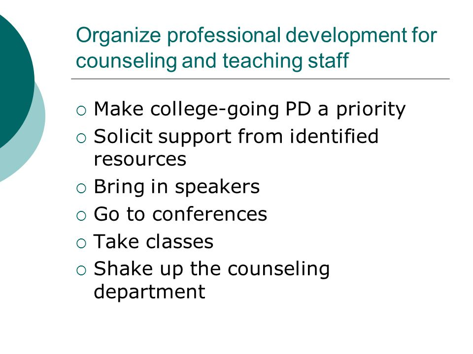 Organize professional development for counseling and teaching staff  Make college-going PD a priority  Solicit support from identified resources  Bring in speakers  Go to conferences  Take classes  Shake up the counseling department