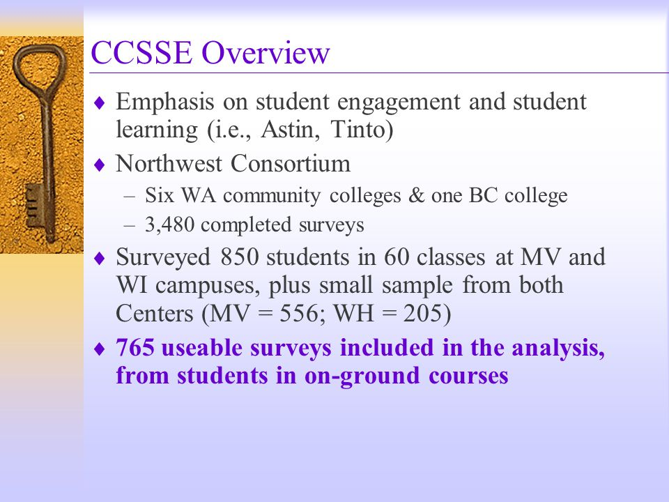  Emphasis on student engagement and student learning (i.e., Astin, Tinto)  Northwest Consortium –Six WA community colleges & one BC college –3,480 completed surveys  Surveyed 850 students in 60 classes at MV and WI campuses, plus small sample from both Centers (MV = 556; WH = 205)  765 useable surveys included in the analysis, from students in on-ground courses CCSSE Overview