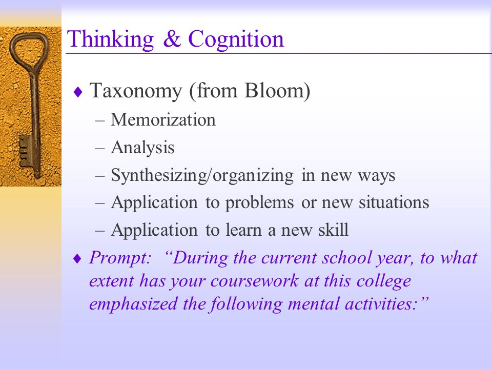  Taxonomy (from Bloom) –Memorization –Analysis –Synthesizing/organizing in new ways –Application to problems or new situations –Application to learn a new skill  Prompt: During the current school year, to what extent has your coursework at this college emphasized the following mental activities: Thinking & Cognition