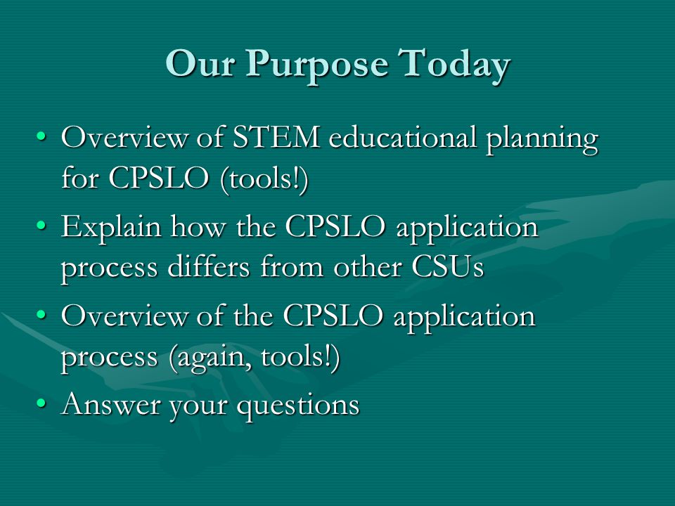 Our Purpose Today Overview of STEM educational planning for CPSLO (tools!)Overview of STEM educational planning for CPSLO (tools!) Explain how the CPSLO application process differs from other CSUsExplain how the CPSLO application process differs from other CSUs Overview of the CPSLO application process (again, tools!)Overview of the CPSLO application process (again, tools!) Answer your questionsAnswer your questions