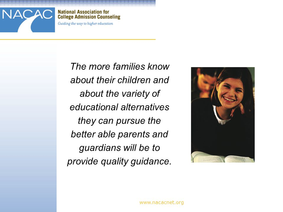 www.nacacnet.org The more families know about their children and about the variety of educational alternatives they can pursue the better able parents and guardians will be to provide quality guidance.