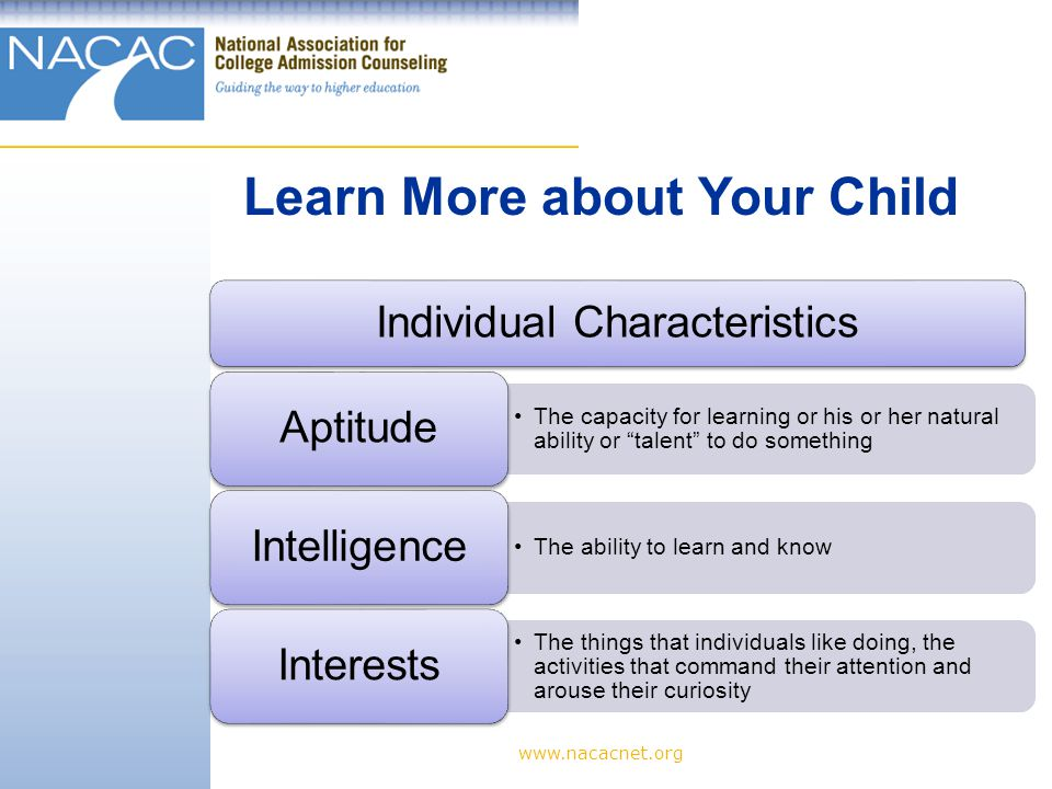 www.nacacnet.org Individual Characteristics The capacity for learning or his or her natural ability or talent to do something Aptitude The ability to learn and know Intelligence The things that individuals like doing, the activities that command their attention and arouse their curiosity Interests Learn More about Your Child