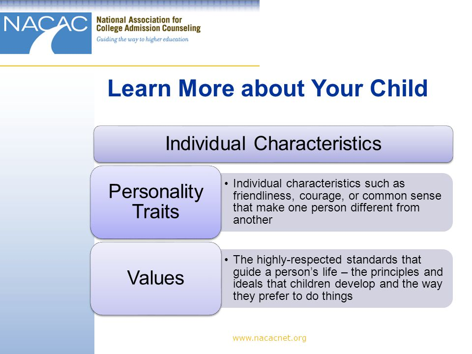 www.nacacnet.org Individual Characteristics Individual characteristics such as friendliness, courage, or common sense that make one person different from another Personality Traits The highly-respected standards that guide a person's life – the principles and ideals that children develop and the way they prefer to do things Values Learn More about Your Child