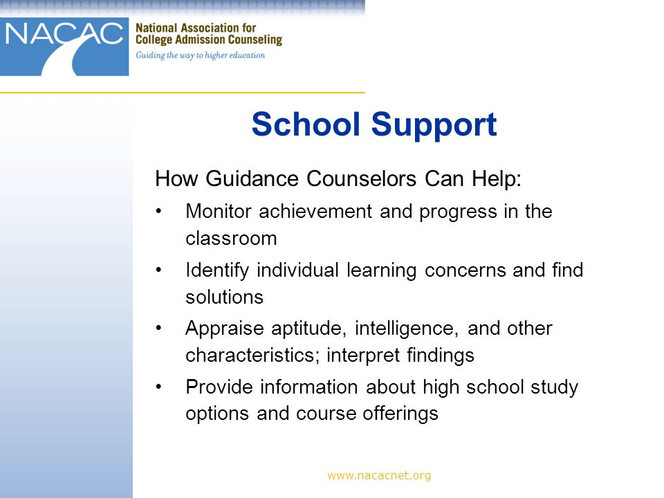 www.nacacnet.org How Guidance Counselors Can Help: Monitor achievement and progress in the classroom Identify individual learning concerns and find solutions Appraise aptitude, intelligence, and other characteristics; interpret findings Provide information about high school study options and course offerings School Support