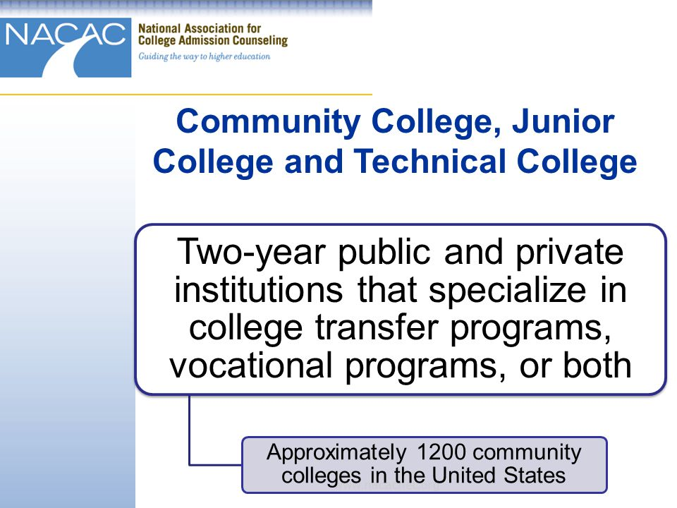 www.nacacnet.org Two-year public and private institutions that specialize in college transfer programs, vocational programs, or both Approximately 1200 community colleges in the United States Community College, Junior College and Technical College