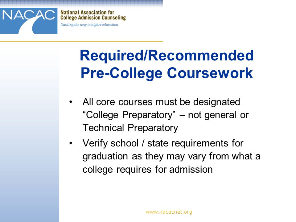 www.nacacnet.org All core courses must be designated College Preparatory – not general or Technical Preparatory Verify school / state requirements for graduation as they may vary from what a college requires for admission Required/Recommended Pre-College Coursework