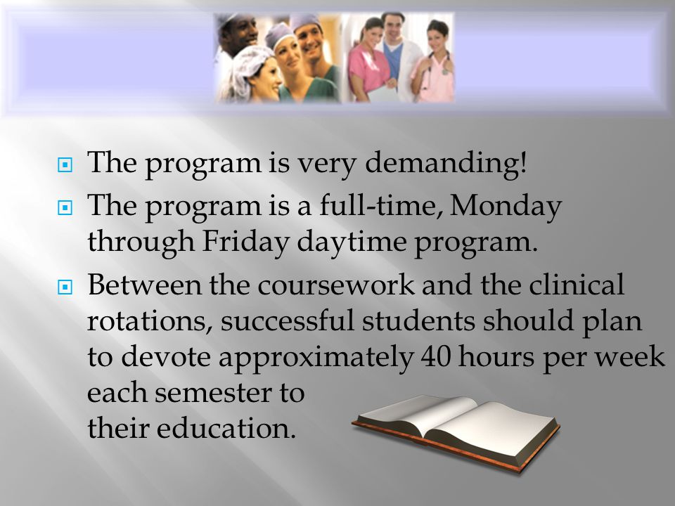 The program is very demanding!  The program is a full-time, Monday through Friday daytime program.  Between the coursework and the clinical rotati
