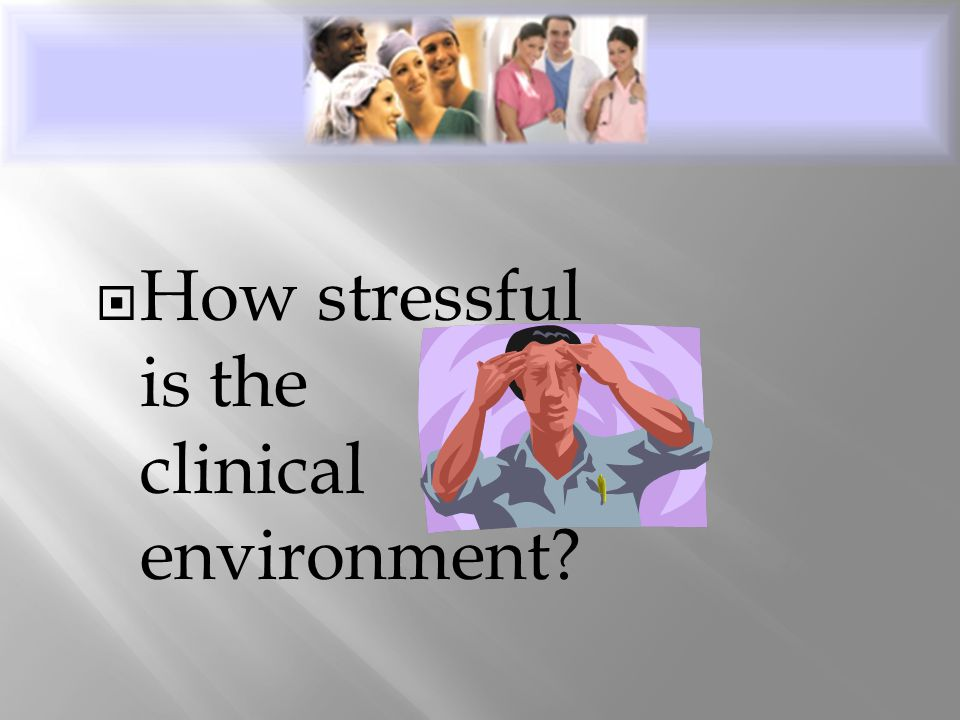  How stressful is the clinical environment