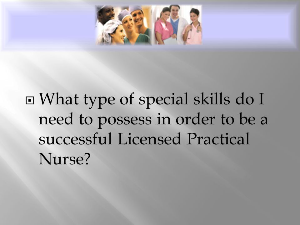  What type of special skills do I need to possess in order to be a successful Licensed Practical Nurse