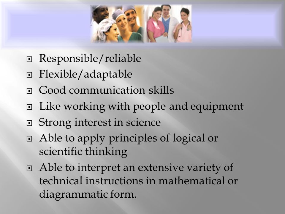  Responsible/reliable  Flexible/adaptable  Good communication skills  Like working with people and equipment  Strong interest in science  Able t