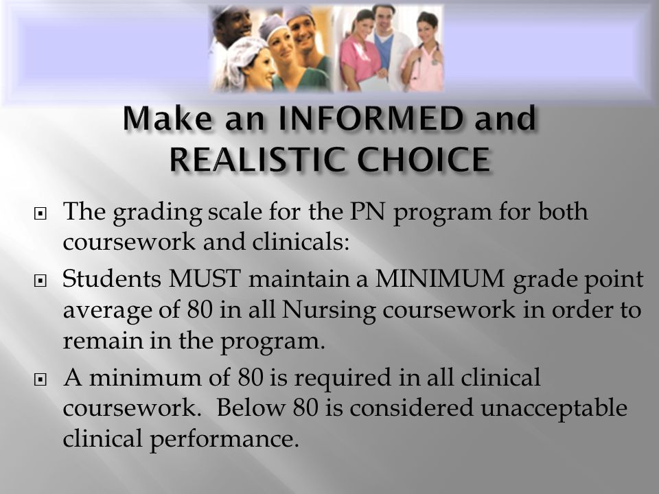  The grading scale for the PN program for both coursework and clinicals:  Students MUST maintain a MINIMUM grade point average of 80 in all Nursing coursework in order to remain in the program.