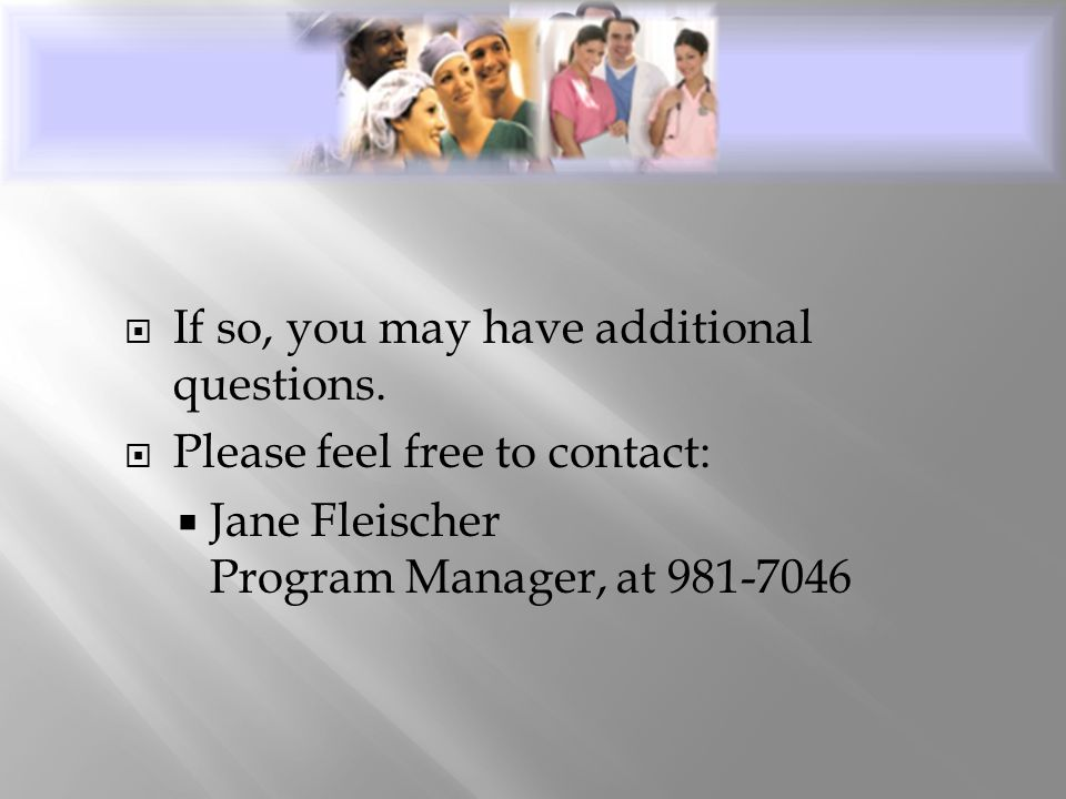  If so, you may have additional questions.  Please feel free to contact:  Jane Fleischer Program Manager, at 981-7046