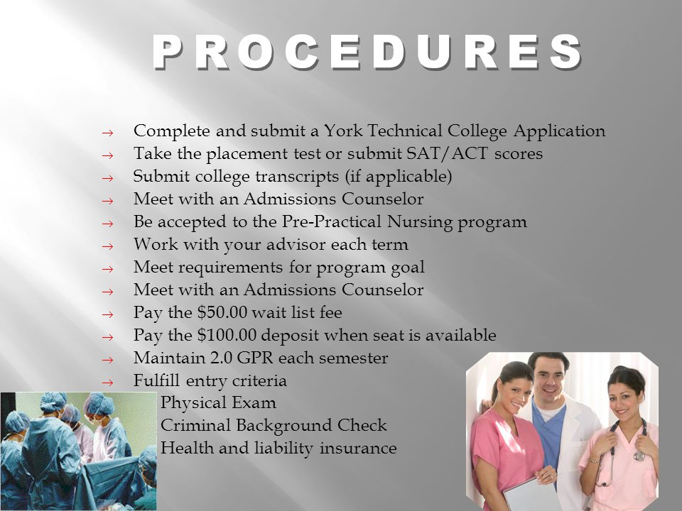  Complete and submit a York Technical College Application  Take the placement test or submit SAT/ACT scores  Submit college transcripts (if applicable)  Meet with an Admissions Counselor  Be accepted to the Pre-Practical Nursing program  Work with your advisor each term  Meet requirements for program goal  Meet with an Admissions Counselor  Pay the $50.00 wait list fee  Pay the $100.00 deposit when seat is available  Maintain 2.0 GPR each semester  Fulfill entry criteria Physical Exam Criminal Background Check Health and liability insurance