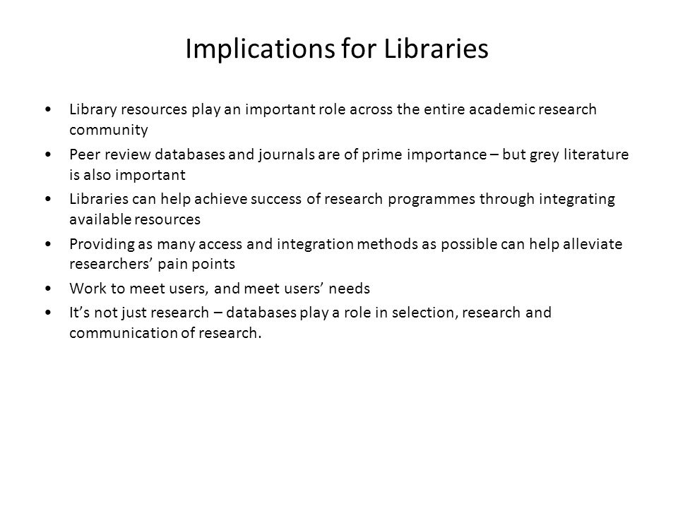 Implications for Libraries Library resources play an important role across the entire academic research community Peer review databases and journals a