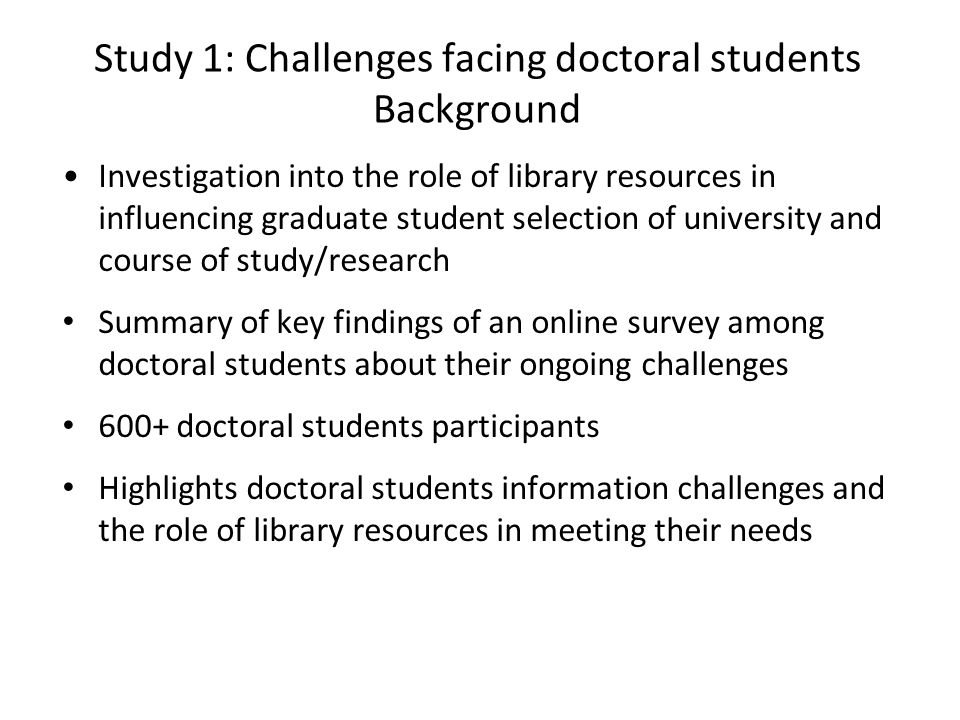 Study 1: Challenges facing doctoral students Background Investigation into the role of library resources in influencing graduate student selection of university and course of study/research Summary of key findings of an online survey among doctoral students about their ongoing challenges 600+ doctoral students participants Highlights doctoral students information challenges and the role of library resources in meeting their needs