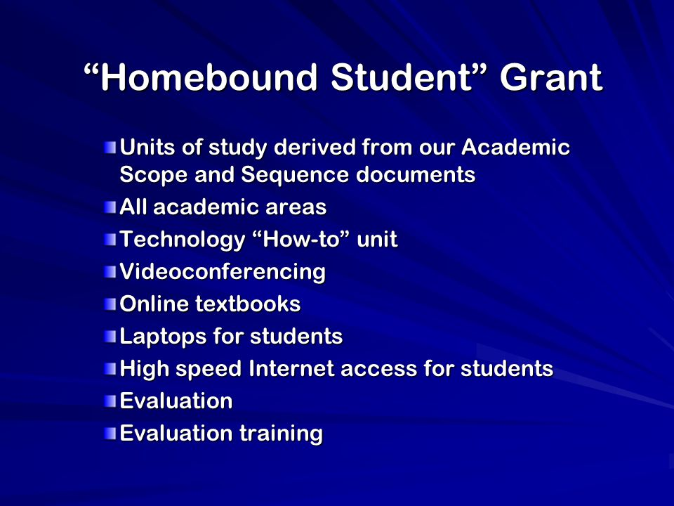 Homebound Student Grant Units of study derived from our Academic Scope and Sequence documents All academic areas Technology How-to unit Videoconferencing Online textbooks Laptops for students High speed Internet access for students Evaluation Evaluation training