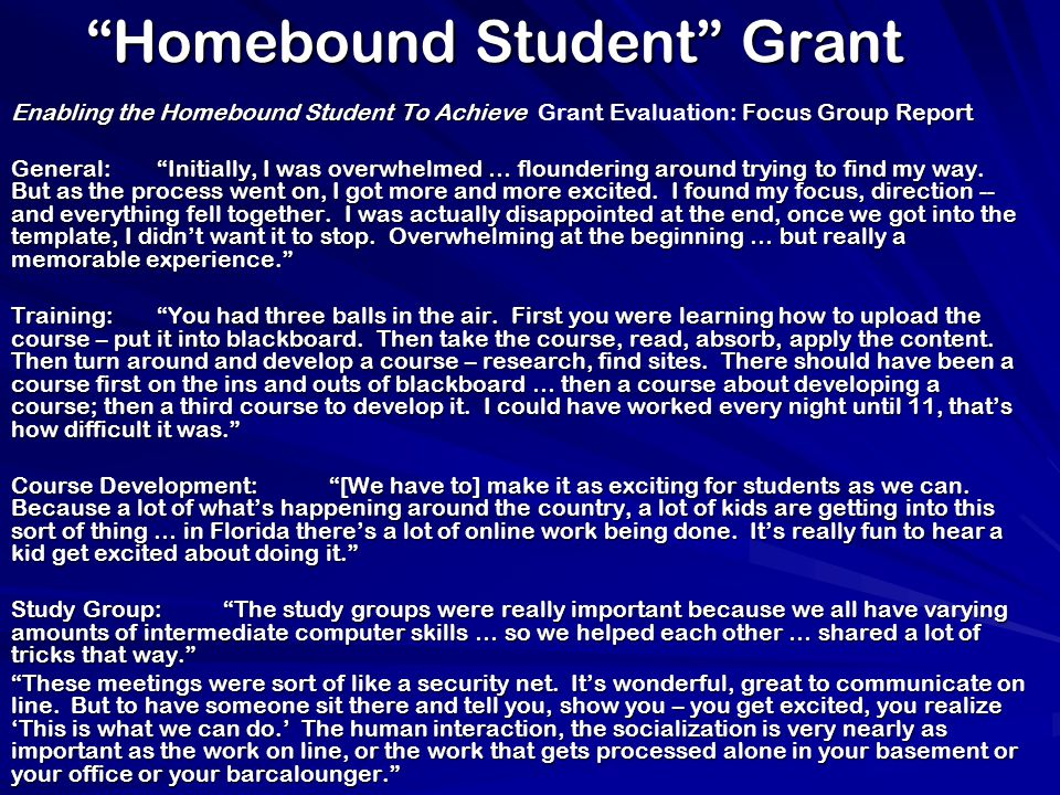 Homebound Student Grant Enabling the Homebound Student To Achieve Focus Group Report Enabling the Homebound Student To Achieve Grant Evaluation: Focus Group Report General: Initially, I was overwhelmed … floundering around trying to find my way.