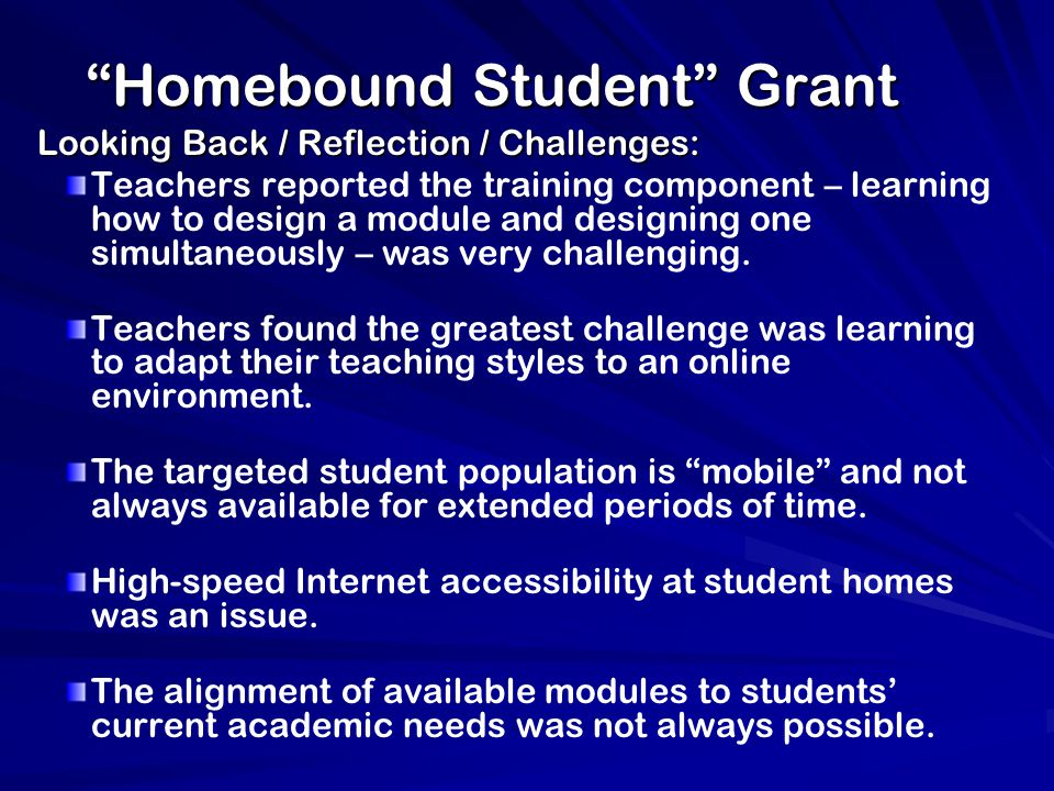 Homebound Student Grant Looking Back / Reflection / Challenges: Teachers reported the training component – learning how to design a module and designing one simultaneously – was very challenging.
