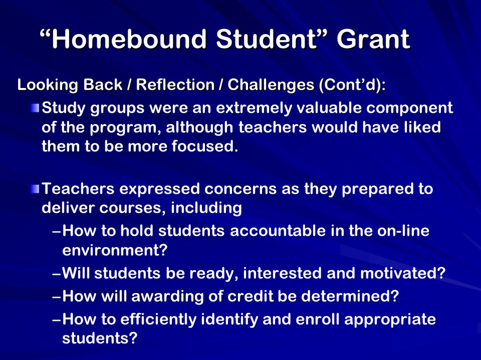 Homebound Student Grant Looking Back / Reflection / Challenges (Cont'd): Study groups were an extremely valuable component of the program, although teachers would have liked them to be more focused.