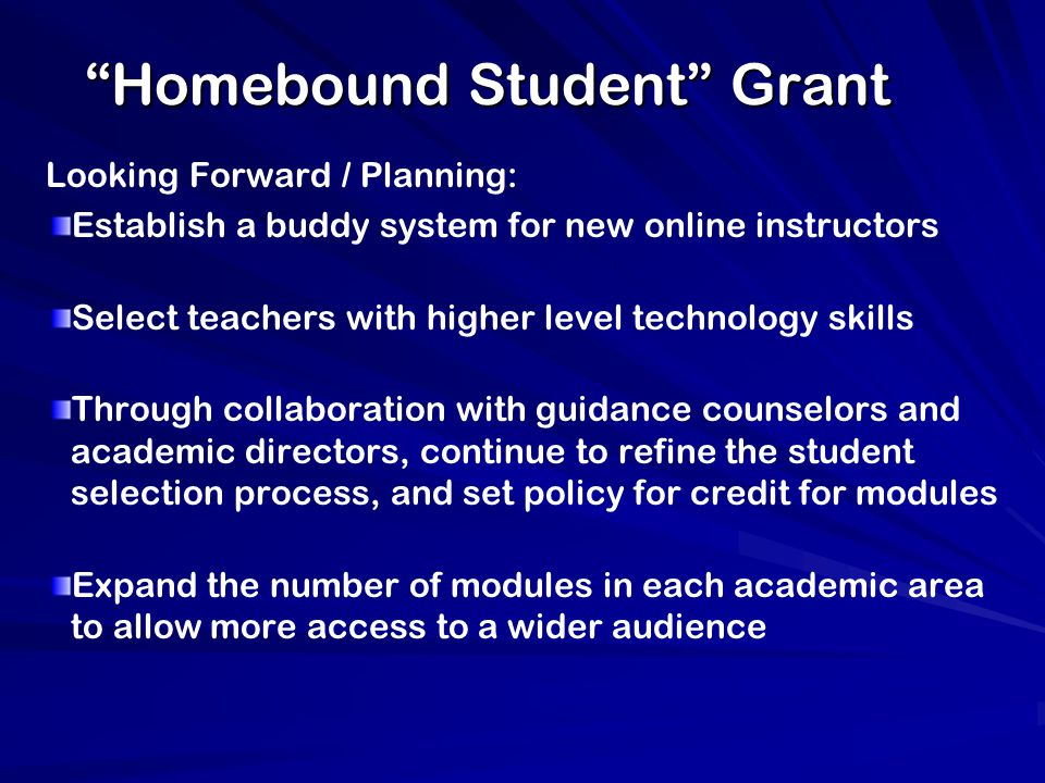 Homebound Student Grant Looking Forward / Planning: Establish a buddy system for new online instructors Select teachers with higher level technology skills Through collaboration with guidance counselors and academic directors, continue to refine the student selection process, and set policy for credit for modules Expand the number of modules in each academic area to allow more access to a wider audience
