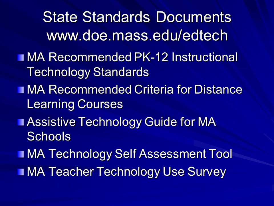 State Standards Documents www.doe.mass.edu/edtech MA Recommended PK-12 Instructional Technology Standards MA Recommended Criteria for Distance Learning Courses Assistive Technology Guide for MA Schools MA Technology Self Assessment Tool MA Teacher Technology Use Survey