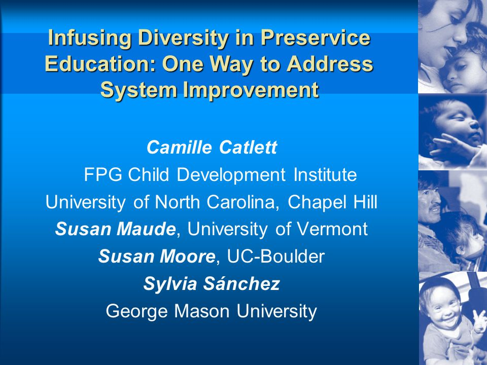 Infusing Diversity in Preservice Education: One Way to Address System Improvement Camille Catlett FPG Child Development Institute University of North Carolina, Chapel Hill Susan Maude, University of Vermont Susan Moore, UC-Boulder Sylvia Sánchez George Mason University