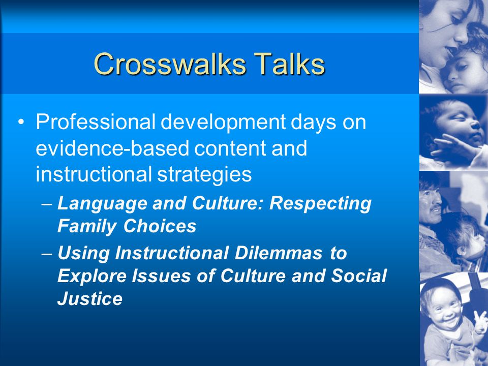Crosswalks Talks Professional development days on evidence-based content and instructional strategies –Language and Culture: Respecting Family Choices –Using Instructional Dilemmas to Explore Issues of Culture and Social Justice