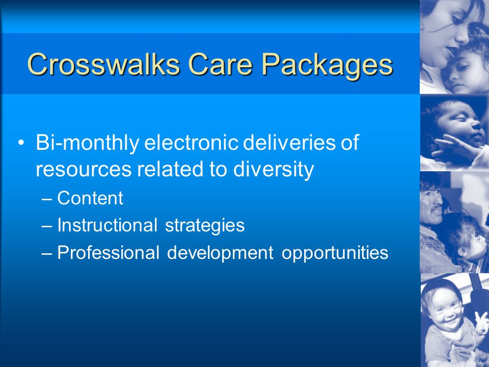 Crosswalks Care Packages Bi-monthly electronic deliveries of resources related to diversity –Content –Instructional strategies –Professional development opportunities