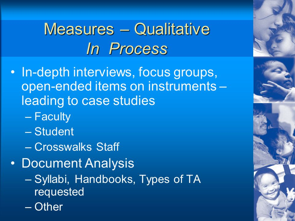 Measures – Qualitative In Process In-depth interviews, focus groups, open-ended items on instruments – leading to case studies –Faculty –Student –Crosswalks Staff Document Analysis –Syllabi, Handbooks, Types of TA requested –Other