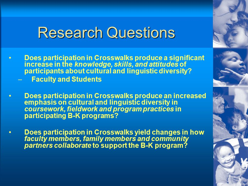 Research Questions Does participation in Crosswalks produce a significant increase in the knowledge, skills, and attitudes of participants about cultural and linguistic diversity.