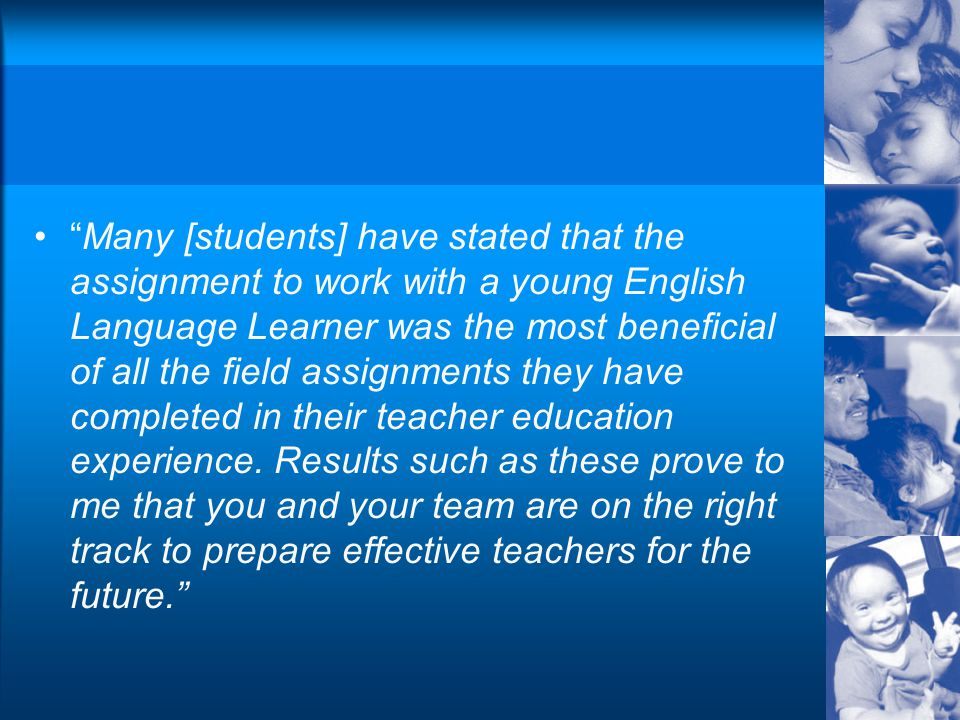 Many [students] have stated that the assignment to work with a young English Language Learner was the most beneficial of all the field assignments they have completed in their teacher education experience.
