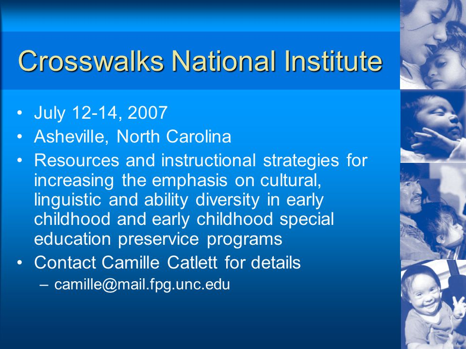 Crosswalks National Institute July 12-14, 2007 Asheville, North Carolina Resources and instructional strategies for increasing the emphasis on cultural, linguistic and ability diversity in early childhood and early childhood special education preservice programs Contact Camille Catlett for details –camille@mail.fpg.unc.edu