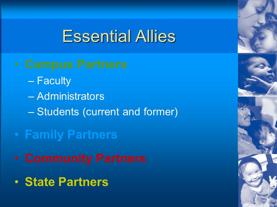 Essential Allies Campus Partners –Faculty –Administrators –Students (current and former) Family Partners Community Partners State Partners