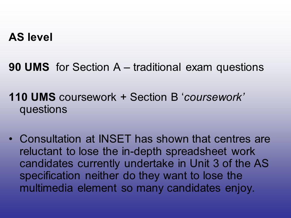 AS level 90 UMS for Section A – traditional exam questions 110 UMS coursework + Section B 'coursework' questions Consultation at INSET has shown that centres are reluctant to lose the in-depth spreadsheet work candidates currently undertake in Unit 3 of the AS specification neither do they want to lose the multimedia element so many candidates enjoy.