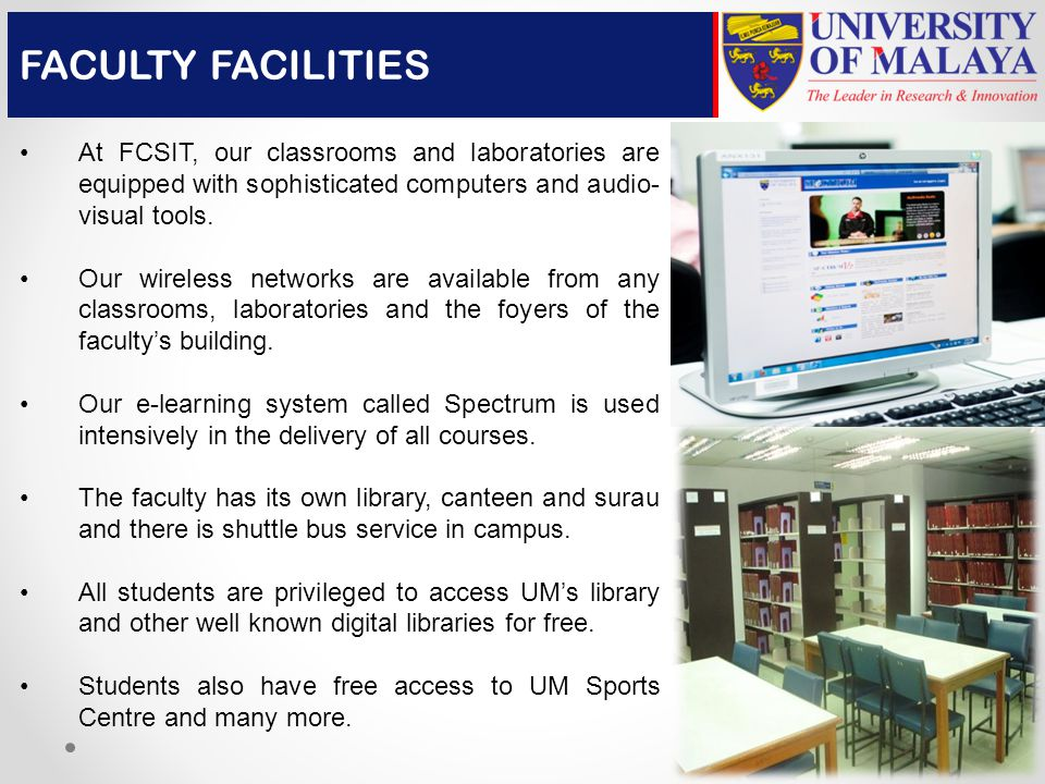 At FCSIT, our classrooms and laboratories are equipped with sophisticated computers and audio- visual tools.