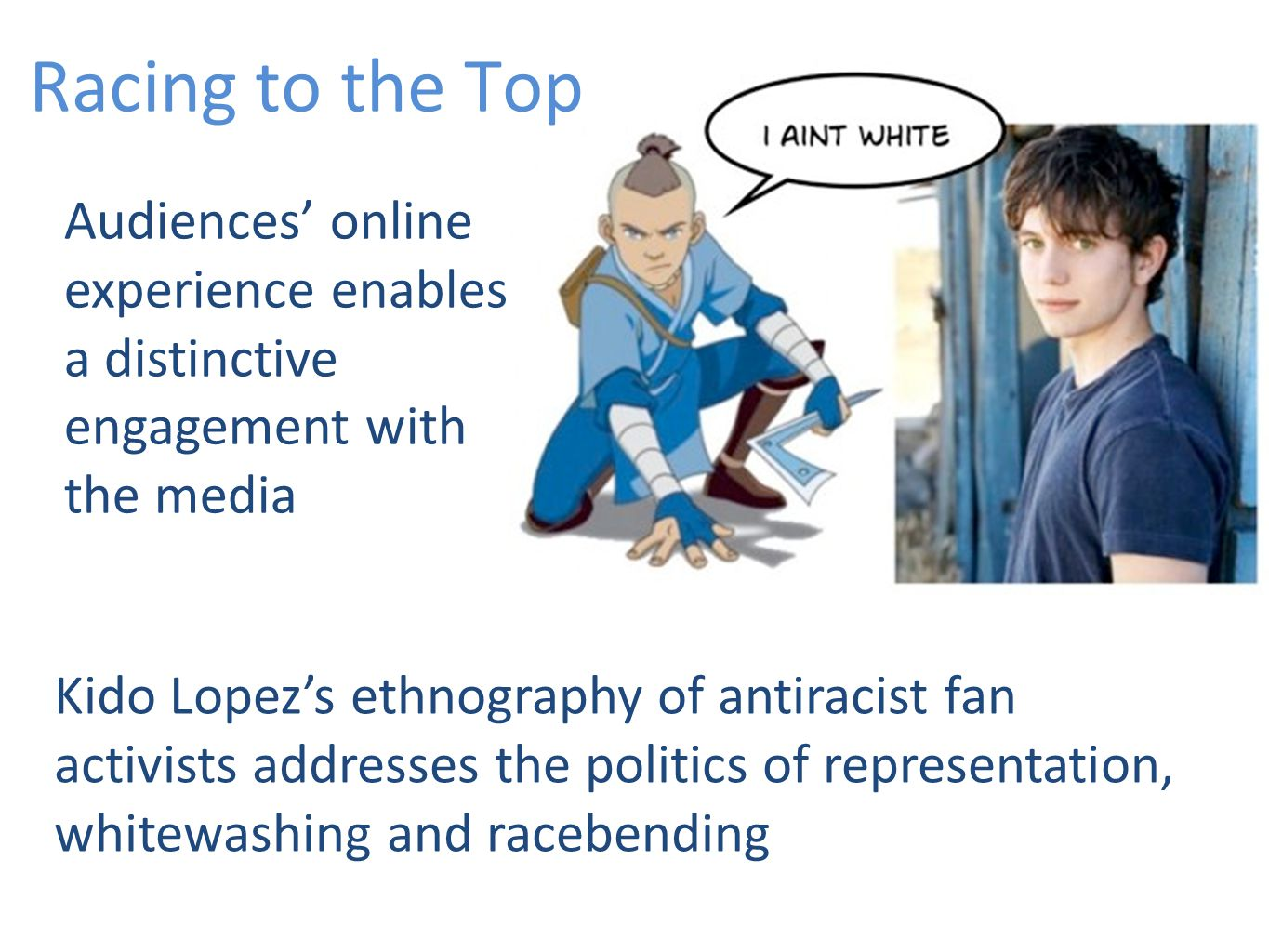 Racing to the Top Audiences' online experience enables a distinctive engagement with the media Kido Lopez's ethnography of antiracist fan activists addresses the politics of representation, whitewashing and racebending