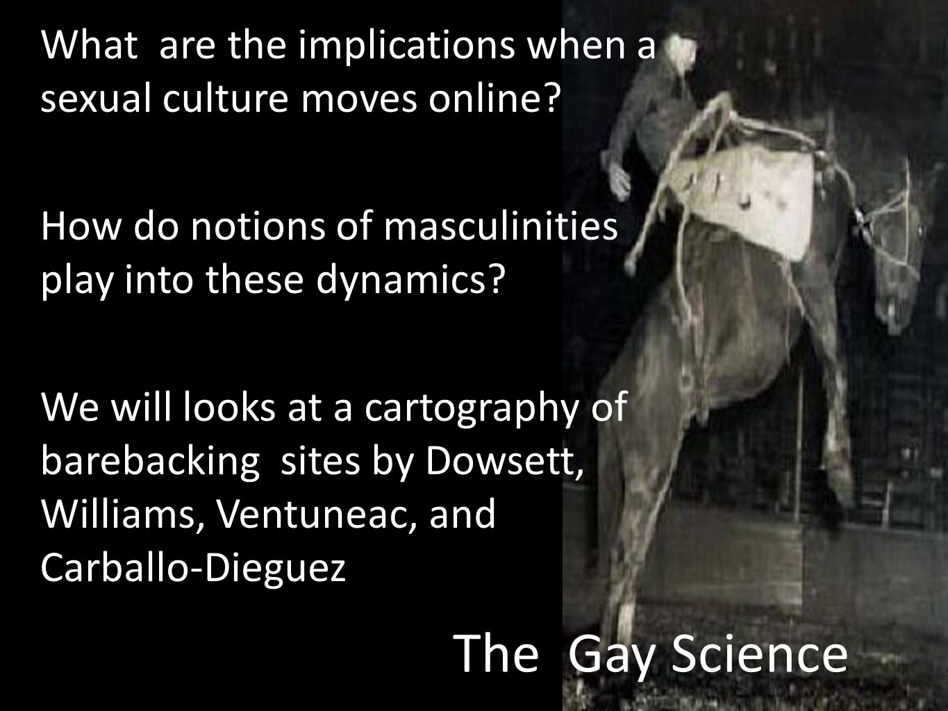 The Gay Science What are the implications when a sexual culture moves online? How do notions of masculinities play into these dynamics? We will looks