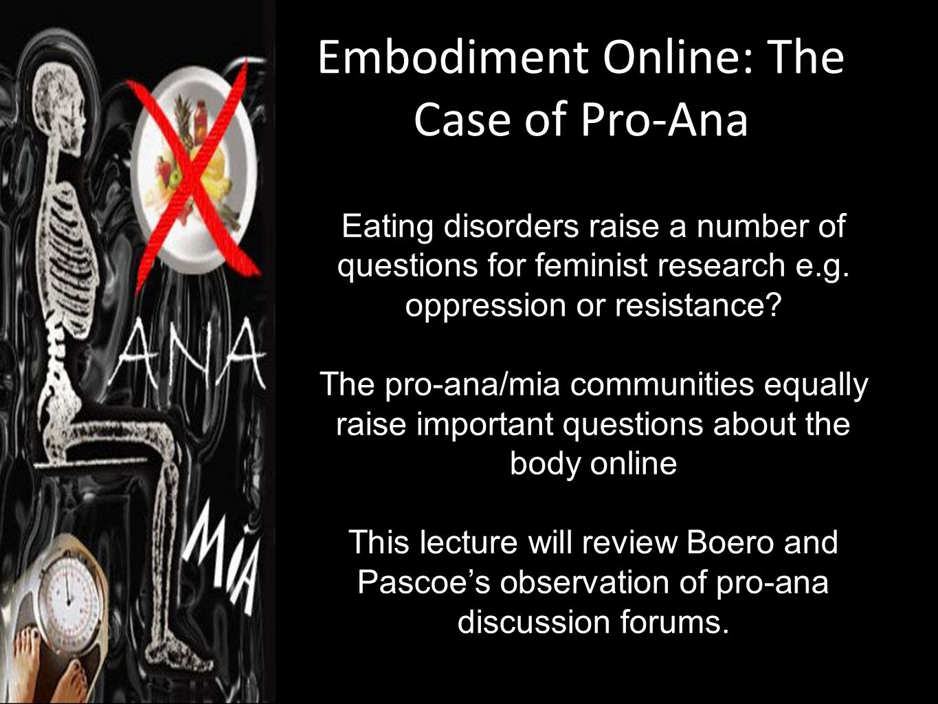 Embodiment Online: The Case of Pro-Ana Eating disorders raise a number of questions for feminist research e.g. oppression or resistance? The pro-ana/m