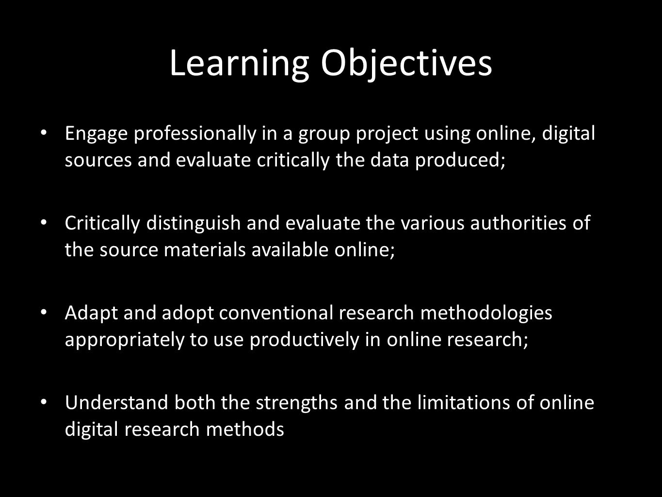 Learning Objectives Engage professionally in a group project using online, digital sources and evaluate critically the data produced; Critically distinguish and evaluate the various authorities of the source materials available online; Adapt and adopt conventional research methodologies appropriately to use productively in online research; Understand both the strengths and the limitations of online digital research methods