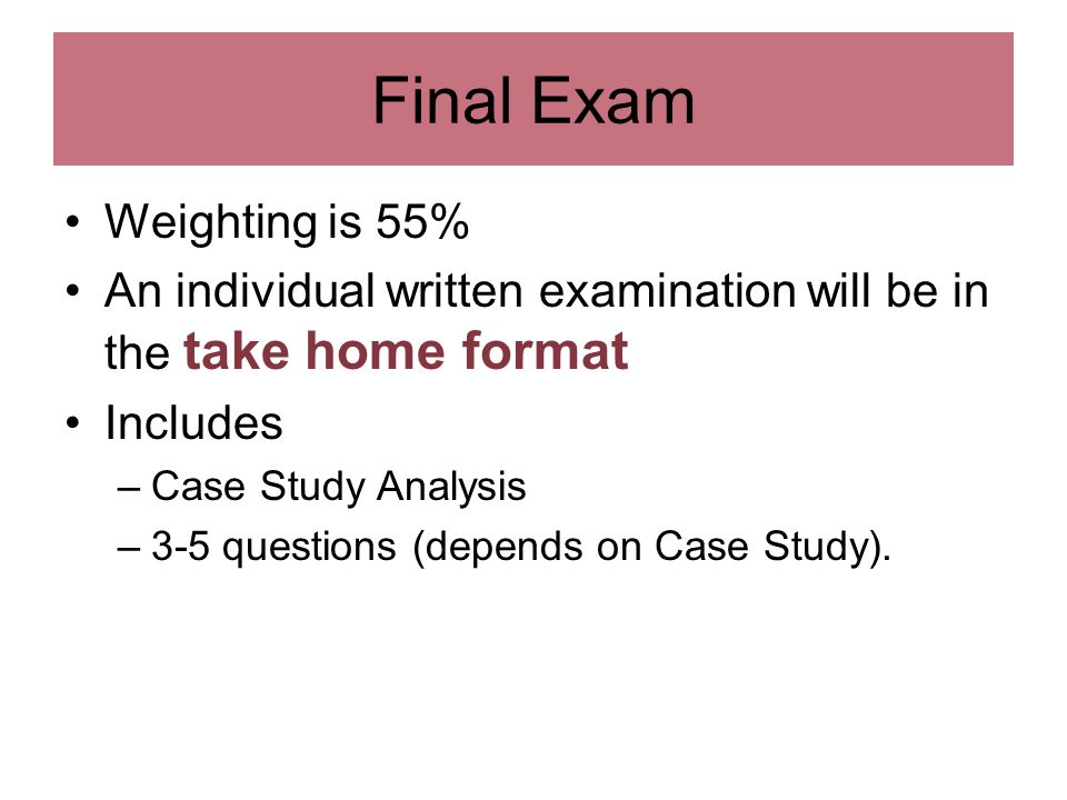 Final Exam Weighting is 55% An individual written examination will be in the take home format Includes –Case Study Analysis –3-5 questions (depends on Case Study).