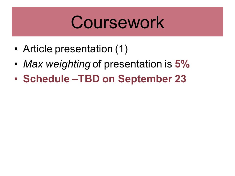 Coursework Article presentation (1) Max weighting of presentation is 5% Schedule –TBD on September 23